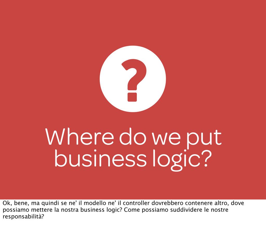 Where do we put business logic? Ok, bene, ma qu...