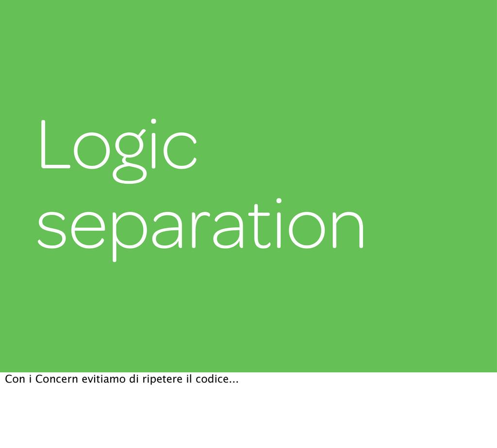 Logic separation Con i Concern evitiamo di ripe...