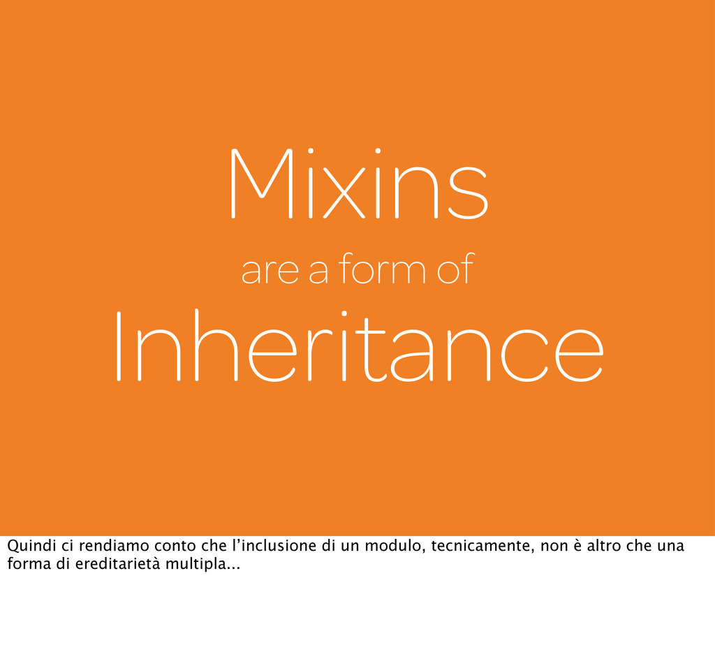 Mixins are a form of Inheritance Quindi ci rend...