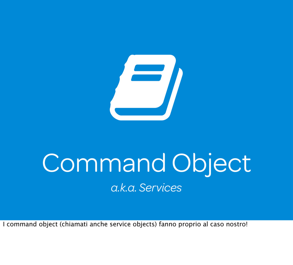 Command Object a.k.a. Services I command object...