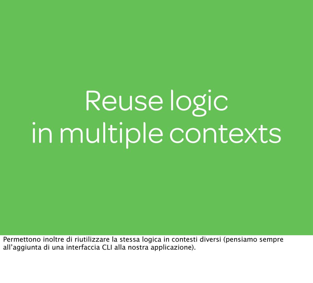 Reuse logic in multiple contexts Permettono ino...