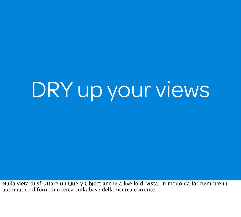 DRY up your views Nulla vieta di sfruttare un Q...