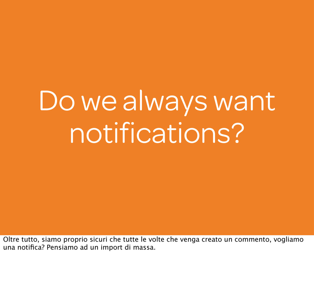 Do we always want notifications? Oltre tutto, si...