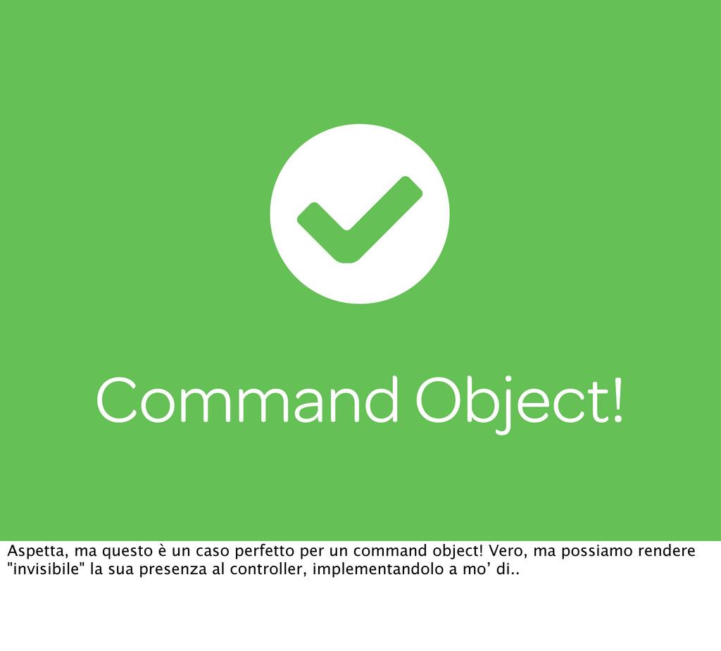 Command Object! Aspetta, ma questo è un caso pe...