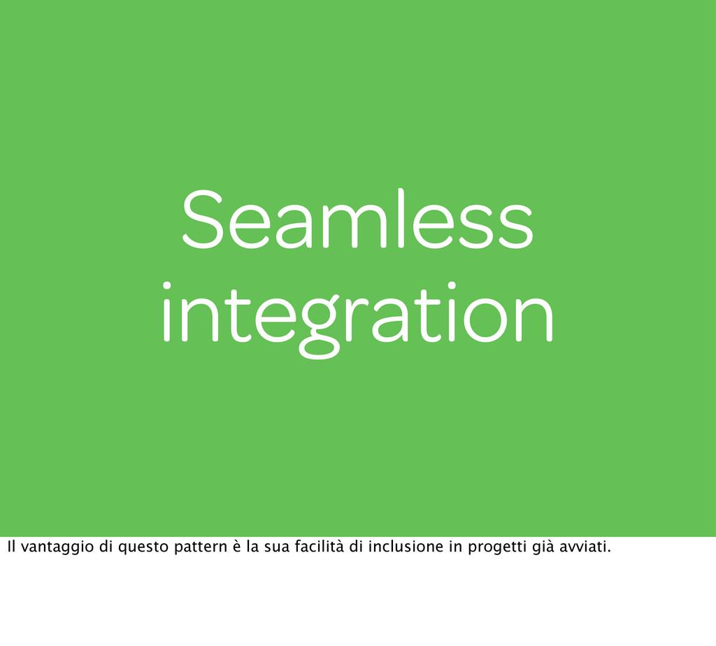Seamless integration Il vantaggio di questo pat...