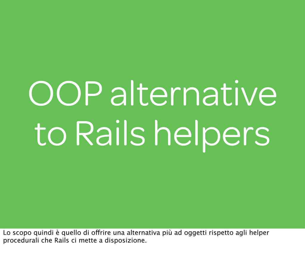 OOP alternative to Rails helpers Lo scopo quind...