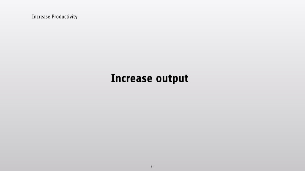 Increase Productivity Increase output 11