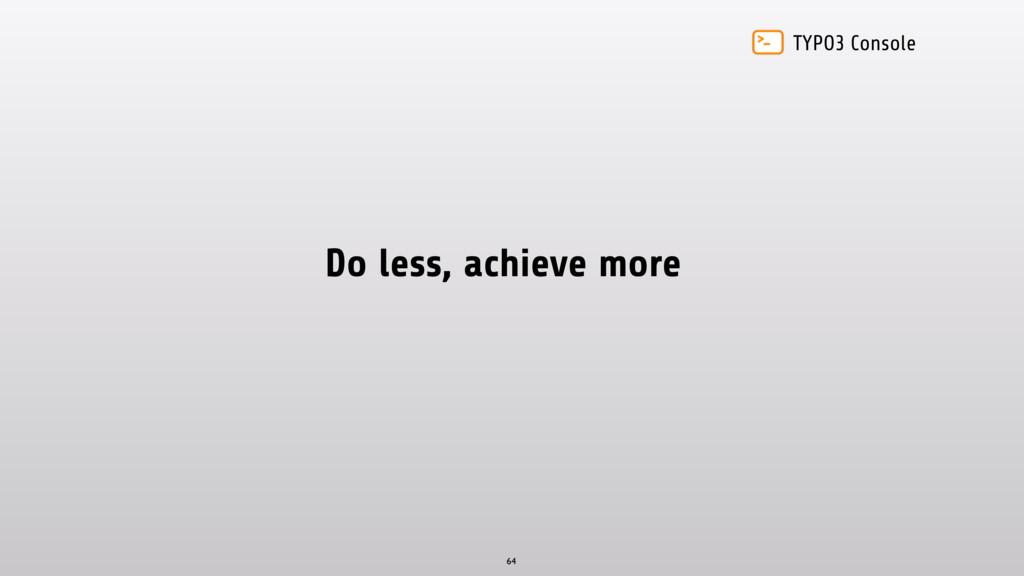 TYPO3 Console Do less, achieve more 64