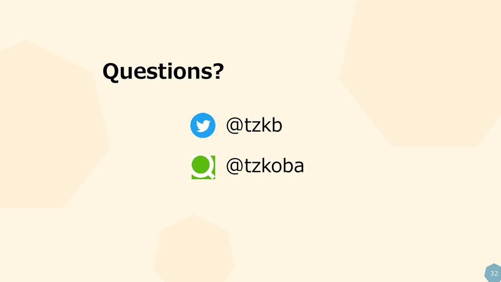 32 Questions? @tzkb @tzkoba