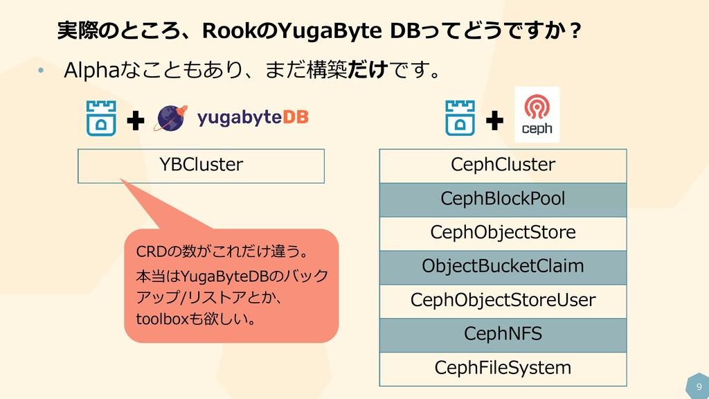 9 実際のところ、RookのYugaByte DBってどうですか? • Alphaなこともあり...