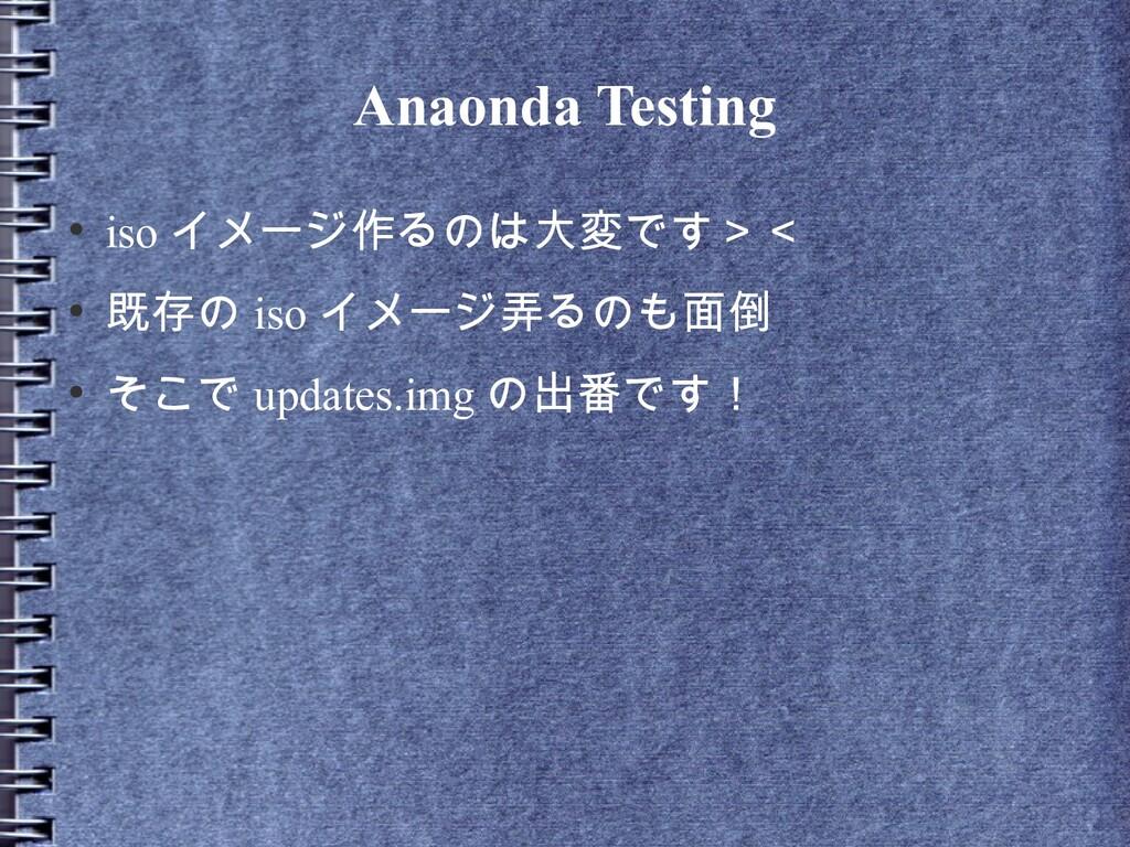 Anaonda Testing ● iso イメージ作るのは大変です>< ● 既存の iso ...