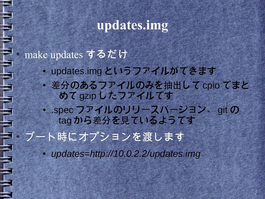 updates.img ● make updates するだけ ● updates.img と...