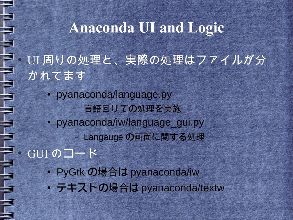 Anaconda UI and Logic ● UI 周りの処理と、実際の処理はファイルが分 ...