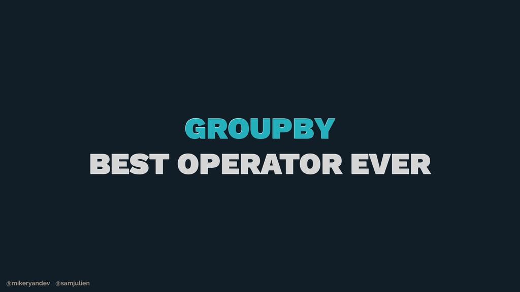 GROUPBY BEST OPERATOR EVER @mikeryandev @samjul...