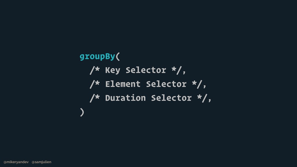 groupBy( /* Key Selector */, /* Element Selecto...