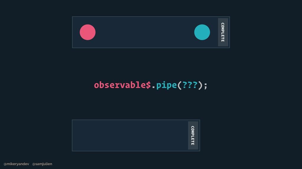observable$.pipe(???); @mikeryandev @samjulien ...
