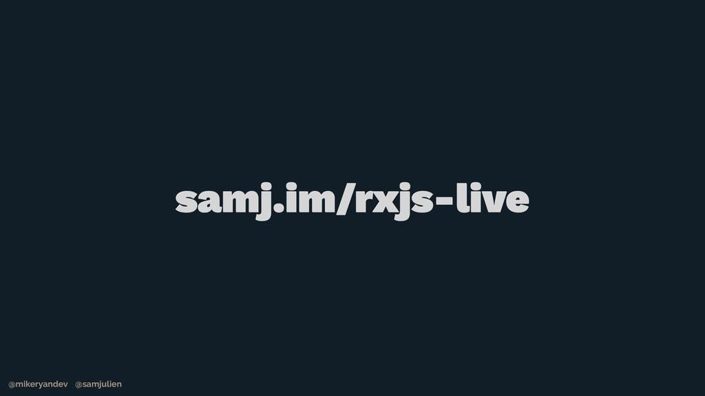 @mikeryandev @samjulien samj.im/rxjs-live @mike...