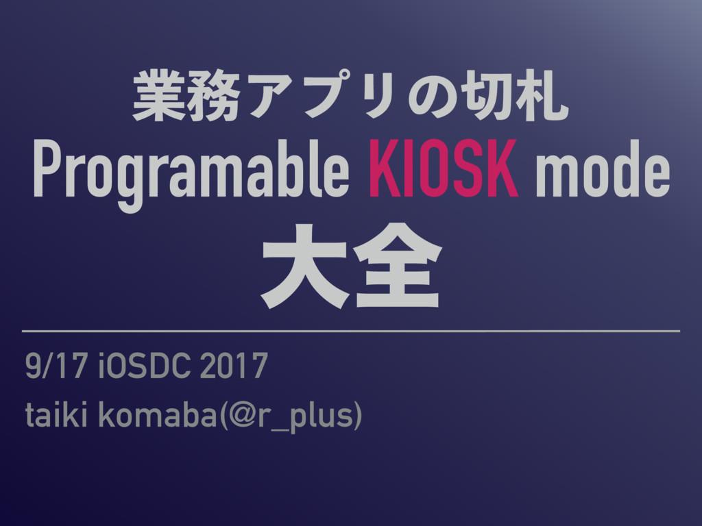 ۀΞϓϦͷ Programable KIOSK mode େશ 9/17 iOSDC ...