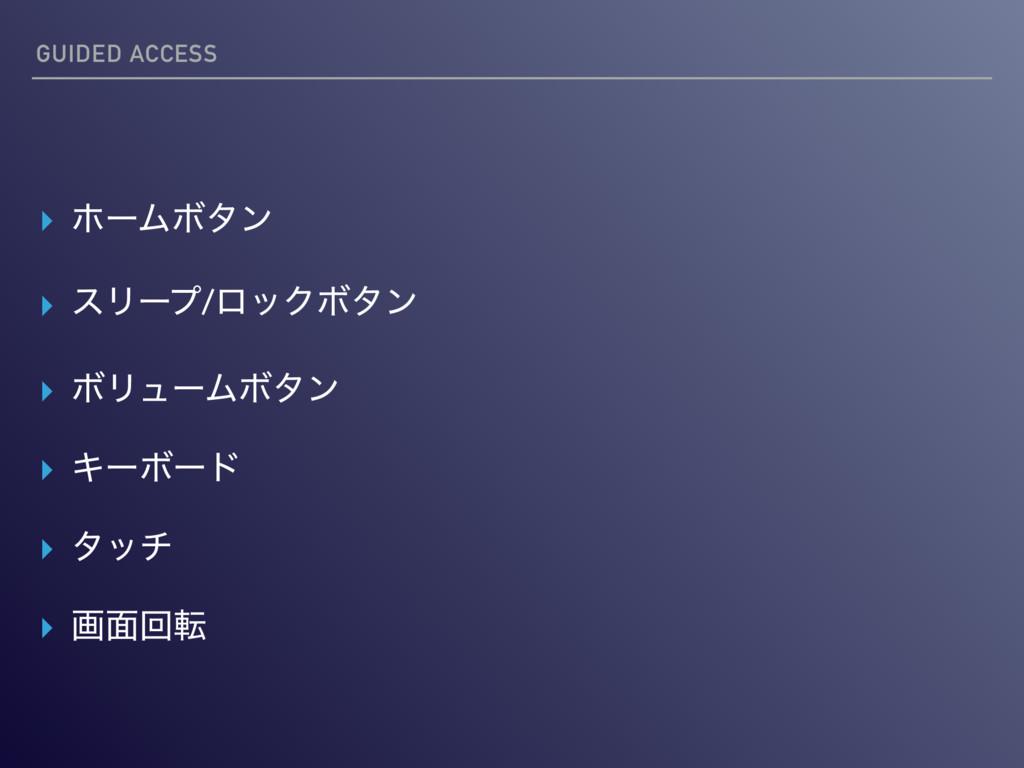 GUIDED ACCESS ▸ ϗʔϜϘλϯ ▸ εϦʔϓ/ϩοΫϘλϯ ▸ ϘϦϡʔϜϘλϯ...