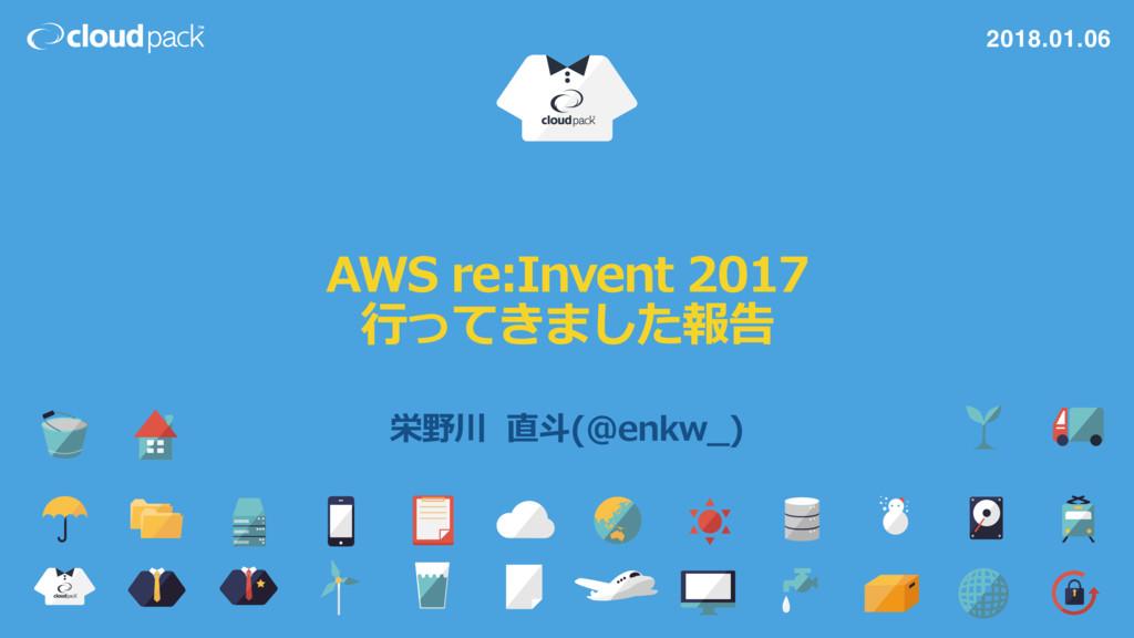 AWS re:Invent 2017  ⾏行行ってきました報告 栄野川  直⽃斗(@...