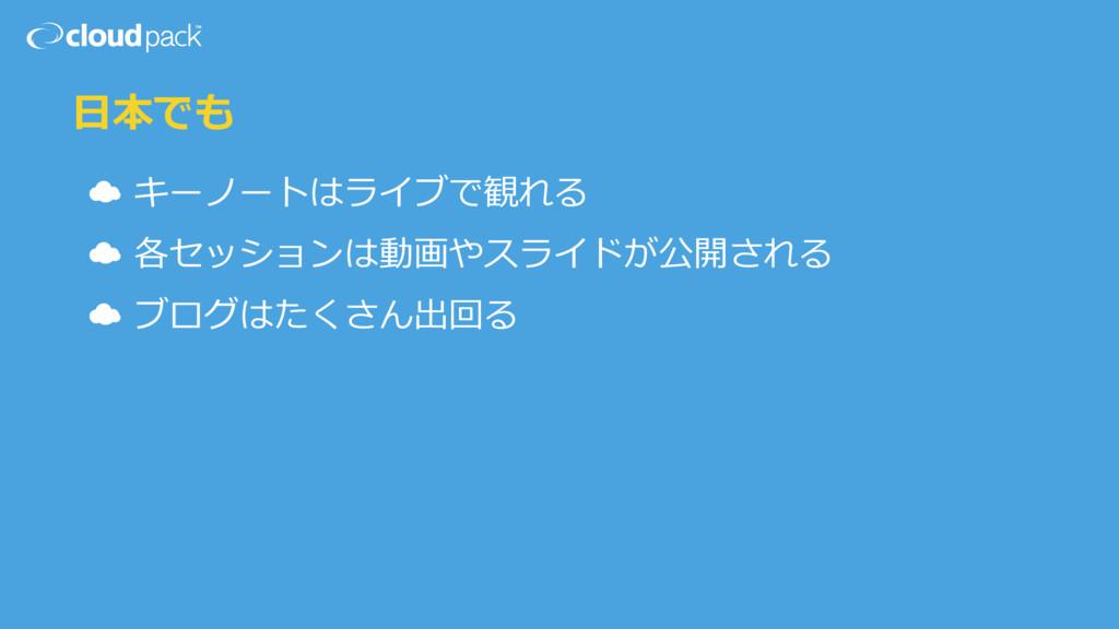 ⽇日本でも ☁ キーノートはライブで観れる  ☁ 各セッションは動画やスライドが公開される ...