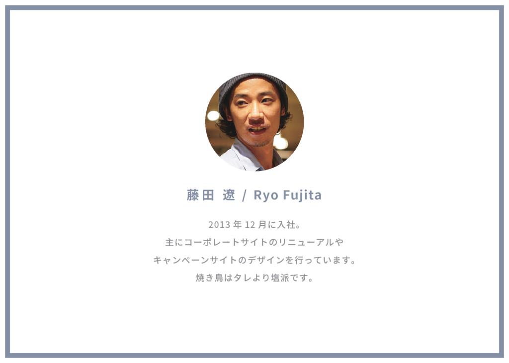 藤 田 遼 / Ryo Fujita 2013 年 12 月に入社。 主にコーポレートサイトの...