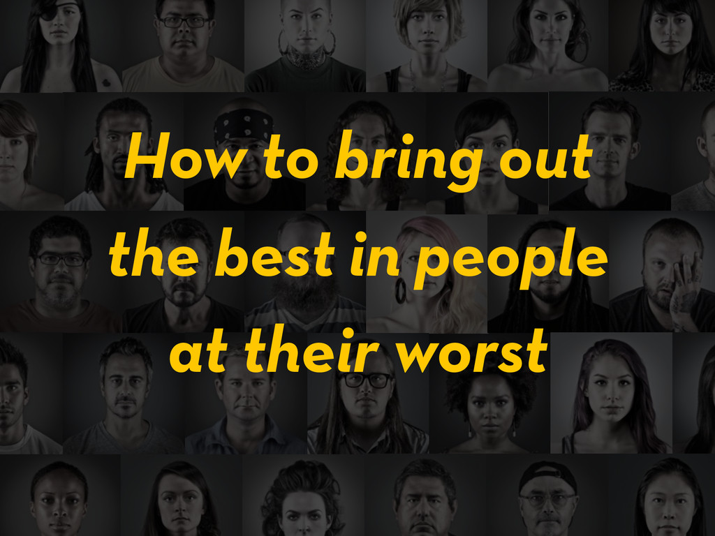 the best in people How to bring out at their wo...