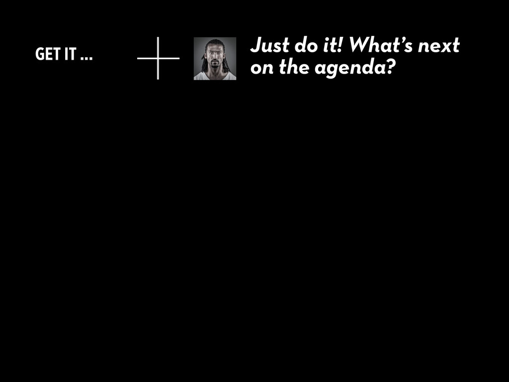GET IT ... Just do it! What's next on the agend...