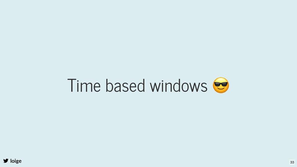 Time based windows 😎 loige 33