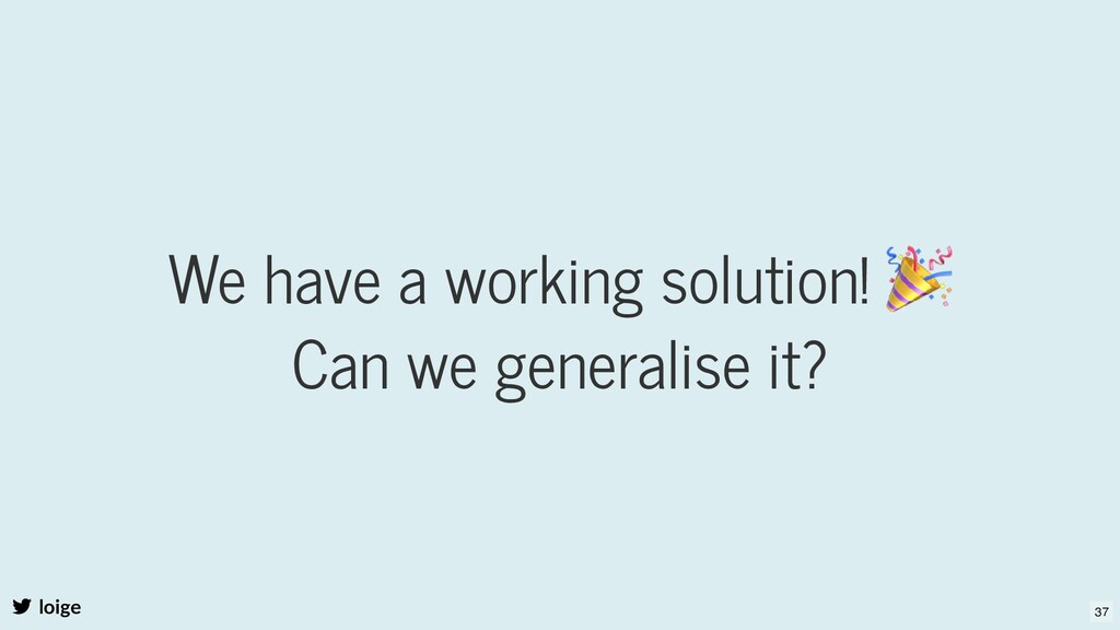 We have a working solution! 🎉 Can we generalise...