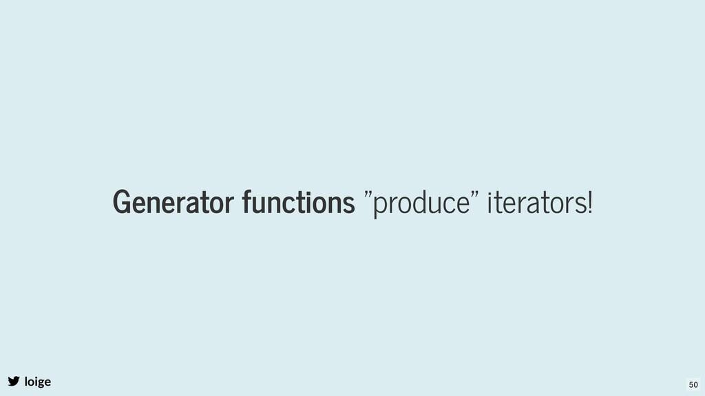 "Generator functions ""produce"" iterators! loige ..."