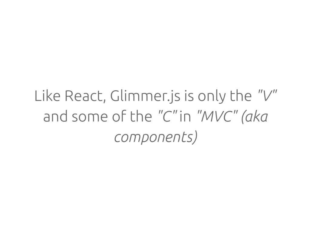 "Like React, Glimmer.js is only the ""V"" and some..."