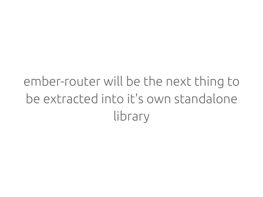 ember-router will be the next thing to be extra...