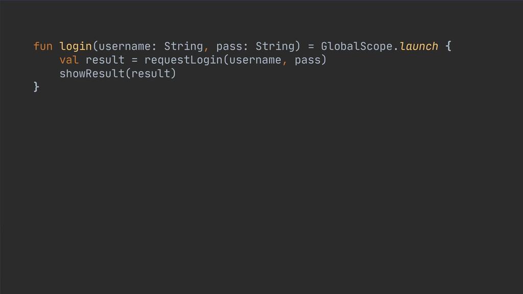 fun login(username: String, pass: String) = Glo...