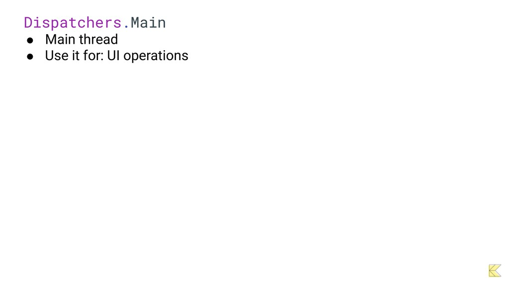 Dispatchers.Main   ● Main thread   ● Use it for...