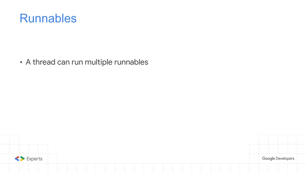 Runnables • A thread can run multiple runnables