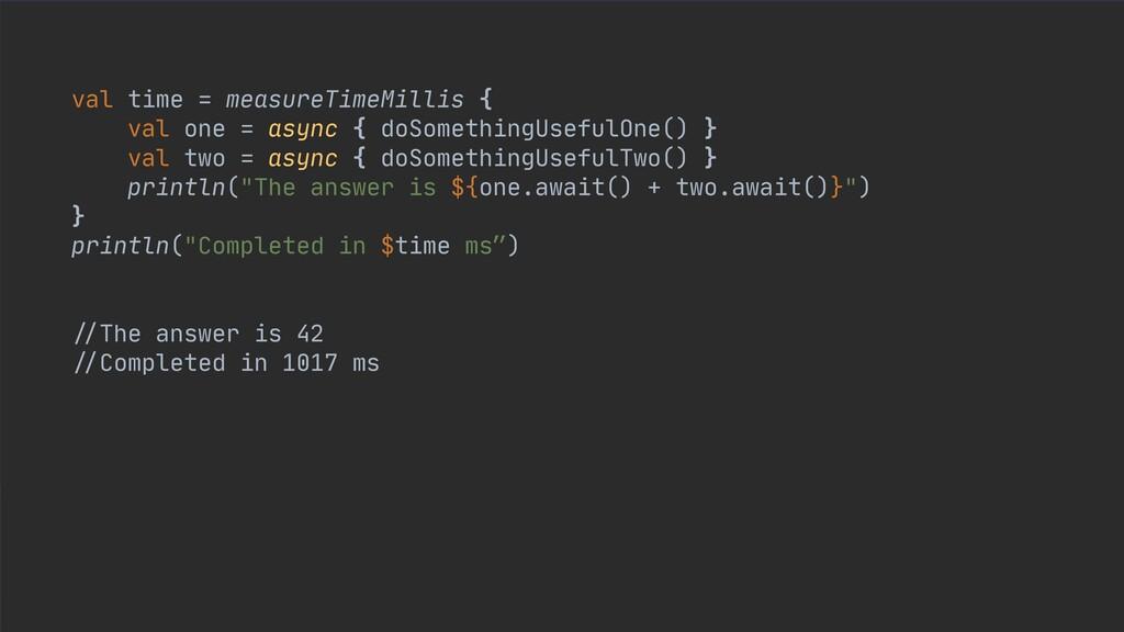 val time = measureTimeMillis {  val one = async...