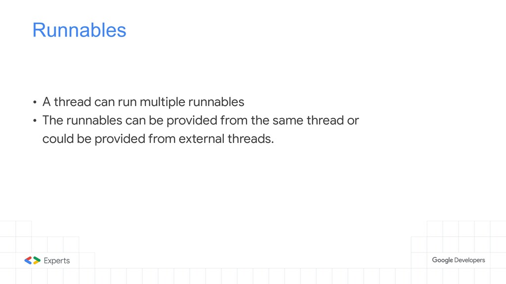 Runnables • A thread can run multiple runnables...