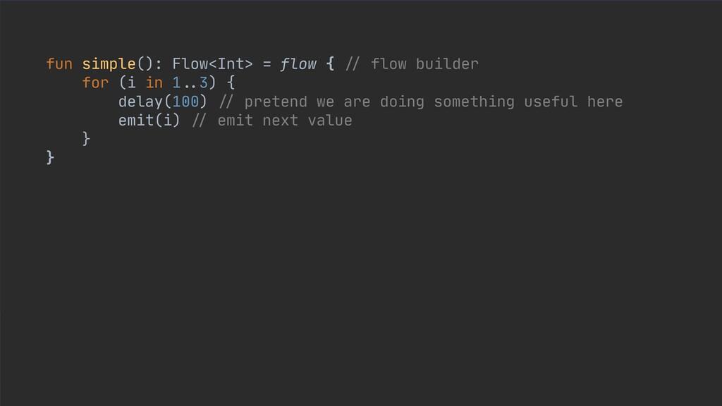 fun simple(): Flow<Int> = flow { // flow builde...