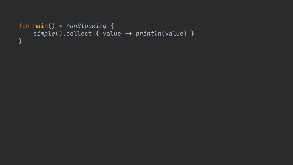 fun main() = runBlocking {  simple().collect { ...