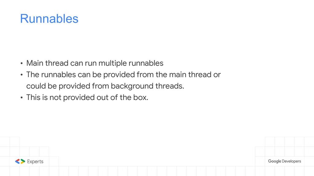 Runnables • Main thread can run multiple runnab...