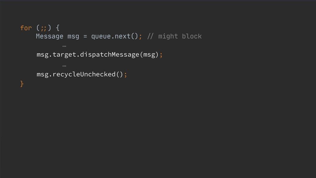 for ( ;; ) {  Message msg = queue.next(); // mi...