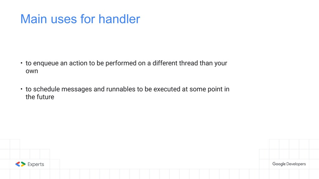 Main uses for handler • to enqueue an action to...
