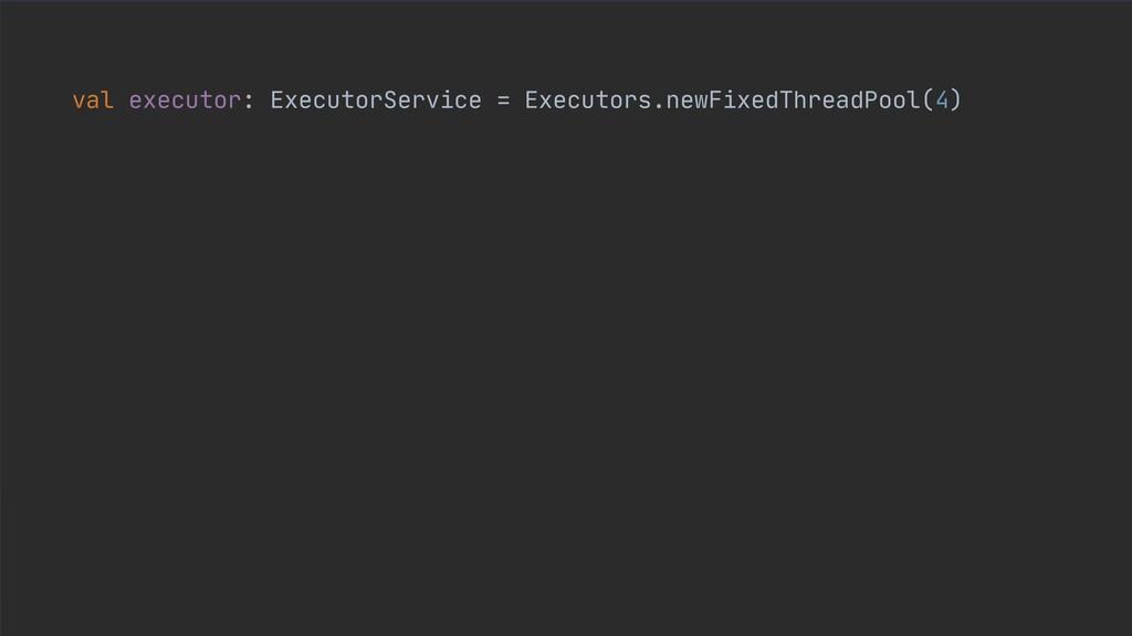 val executor: ExecutorService = Executors.newFi...