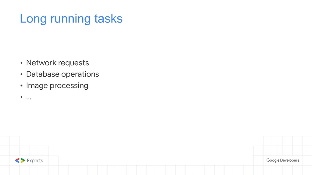 Long running tasks • Network requests  • Databa...