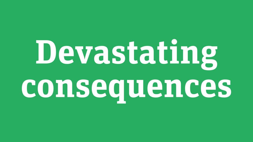 Devastating consequences