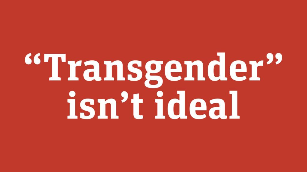 """""""Transgender"""" isn't ideal"""