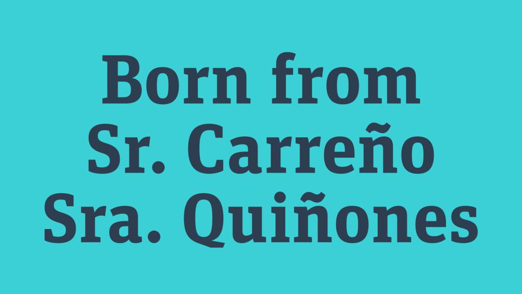 Born from Sr. Carreño Sra. Quiñones