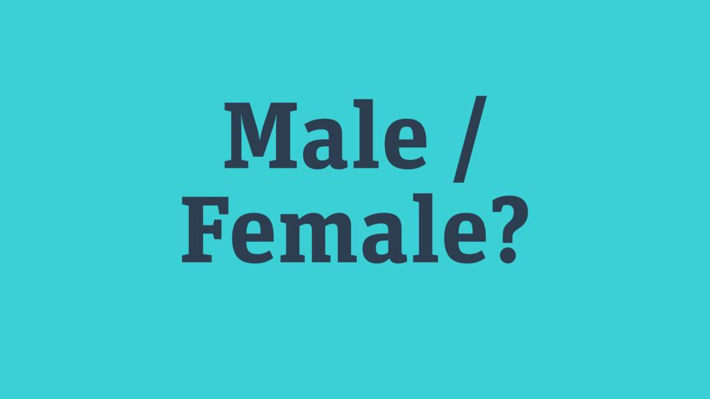 Male / Female?