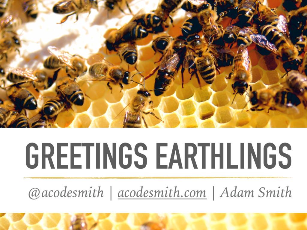 GREETINGS EARTHLINGS @acodesmith | acodesmith.c...